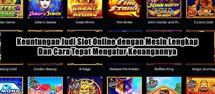 Keuntungan Judi Slot Online dengan Mesin Lengkap dan Cara Tepat Mengatur Keuangannya